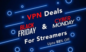 Black Friday & Cyber Monday VPN Deals for Binge-Watchers in 2019