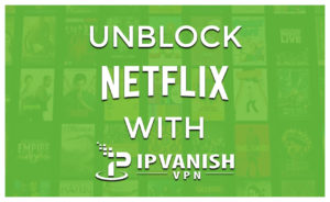 Does IPVanish Work with Netflix in 2020?